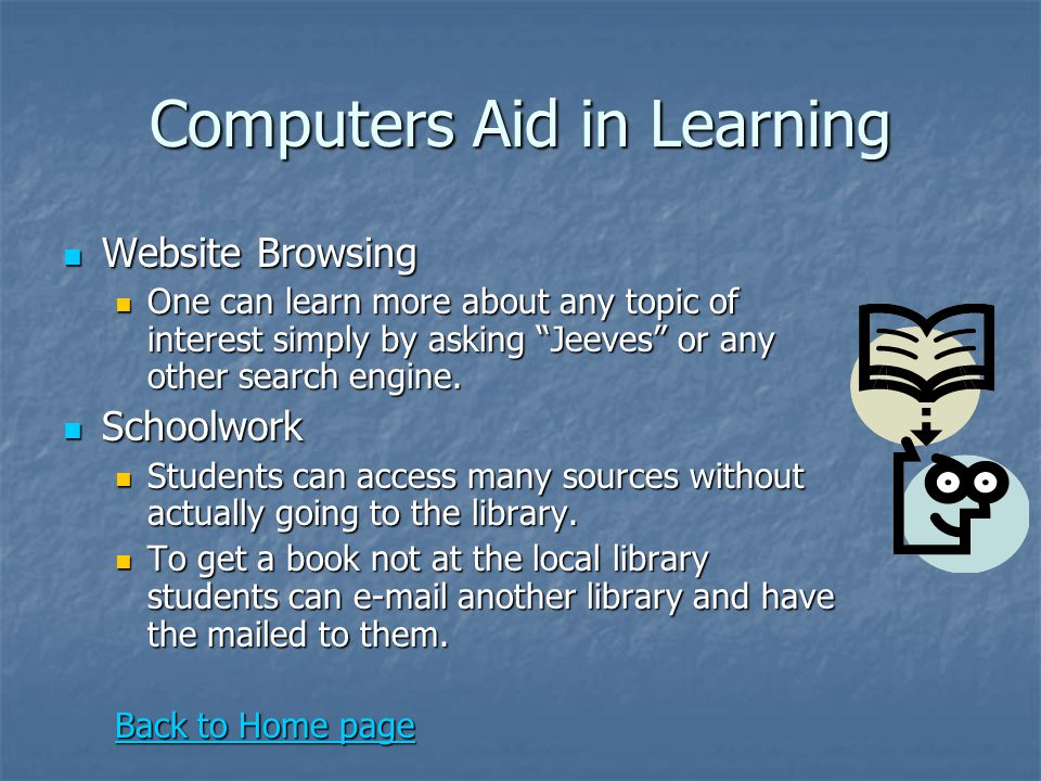 "Computers Aid in Learning Website Browsing Website Browsing One can learn more about any topic of interest simply by asking ""Jeeves"" or any other sear"