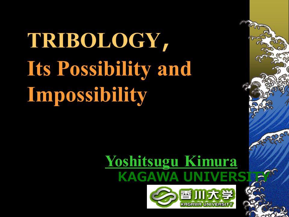TRIBOLOGY , Its Possibility and Impossibility Yoshitsugu Kimura KAGAWA UNIVERSITY