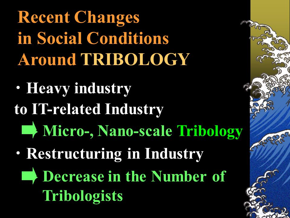 ・ Heavy industry to IT-related Industry ・ Restructuring in Industry Recent Changes in Social Conditions Around TRIBOLOGY → Micro-, Nano-scale Tribology → Decrease in the Number of Tribologists