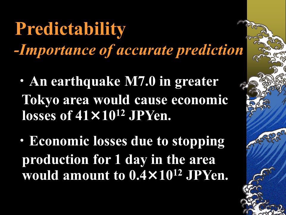 Predictability -Importance of accurate prediction ・ An earthquake M7.0 in greater Tokyo area would cause economic losses of 41×10 12 JPYen.