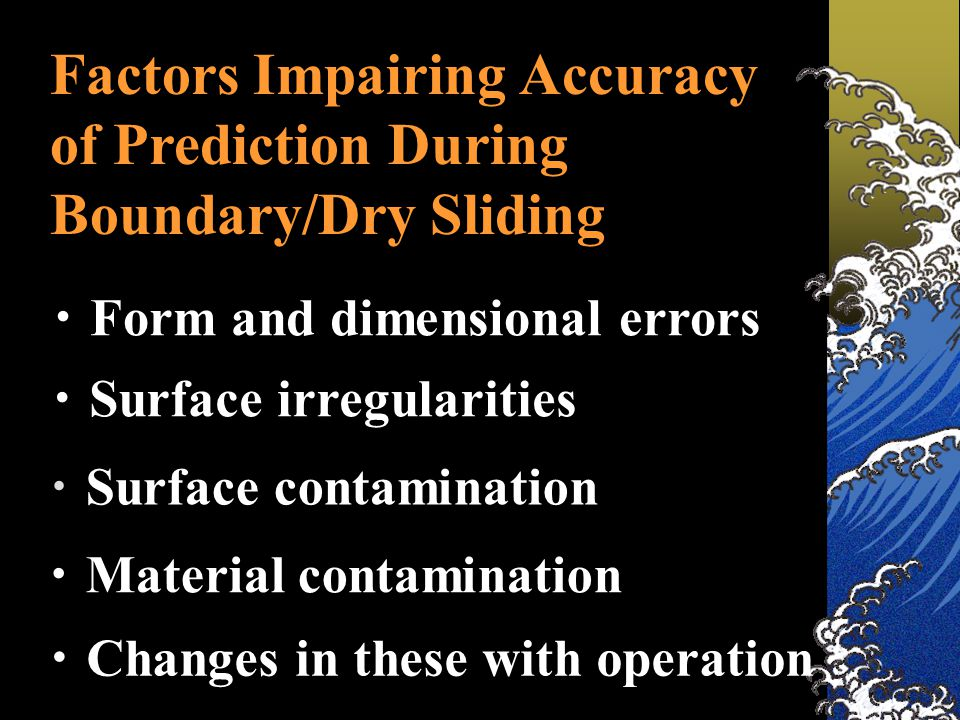 Factors Impairing Accuracy of Prediction During Boundary/Dry Sliding ・ Form and dimensional errors ・ Surface irregularities ・ Surface contamination ・ Material contamination ・ Changes in these with operation