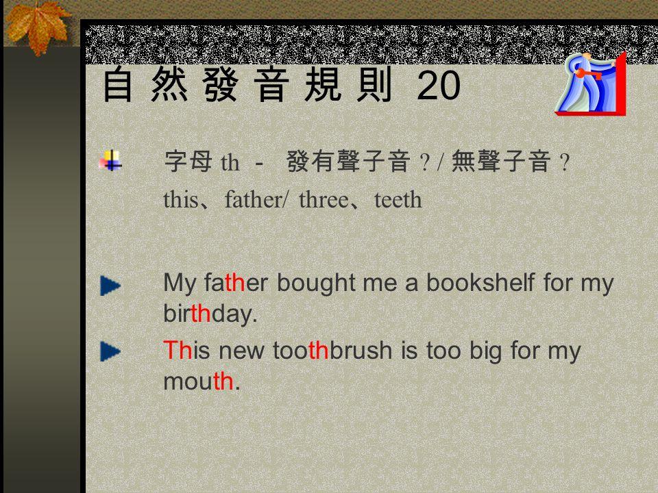 自 然 發 音 規 則 19 字母 ph - 發 ? / 不發音 laugh/ hight There ' s enough light in the room. Eight kites are flying high in the sky.
