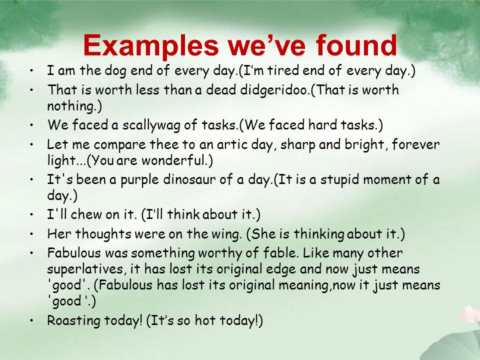 Examples we've found I am the dog end of every day.(I'm tired end of every day.) That is worth less than a dead didgeridoo.(That is worth nothing.) We faced a scallywag of tasks.(We faced hard tasks.) Let me compare thee to an artic day, sharp and bright, forever light...(You are wonderful.) It s been a purple dinosaur of a day.(It is a stupid moment of a day.) I ll chew on it.