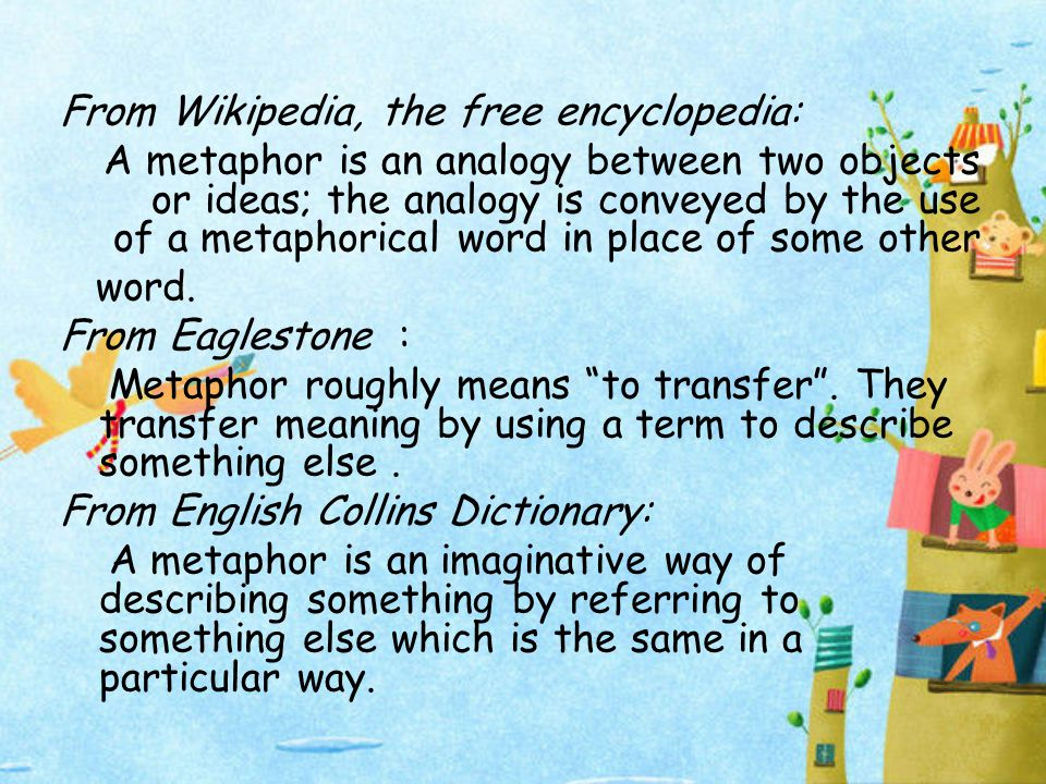 From Wikipedia, the free encyclopedia: A metaphor is an analogy between two objects or ideas; the analogy is conveyed by the use of a metaphorical word in place of some other word.