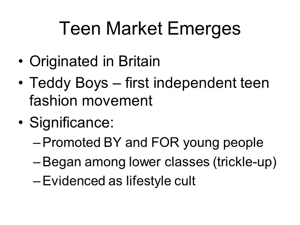 Teen Market Emerges Originated in Britain Teddy Boys – first independent teen fashion movement Significance: –Promoted BY and FOR young people –Began