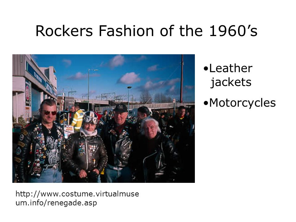 Rockers Fashion of the 1960's http://www.costume.virtualmuse um.info/renegade.asp Leather jackets Motorcycles