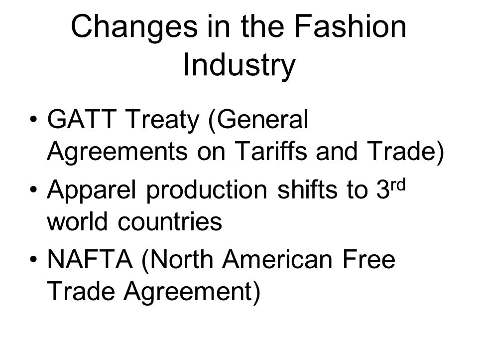 Changes in the Fashion Industry GATT Treaty (General Agreements on Tariffs and Trade) Apparel production shifts to 3 rd world countries NAFTA (North A