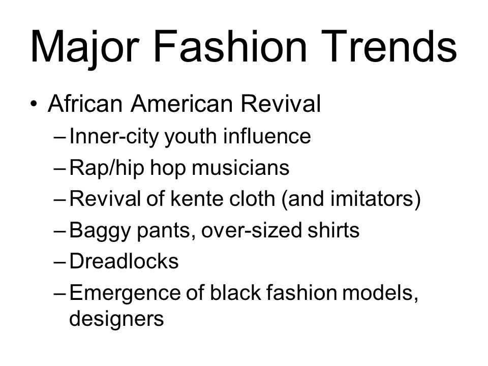 Major Fashion Trends African American Revival –Inner-city youth influence –Rap/hip hop musicians –Revival of kente cloth (and imitators) –Baggy pants,