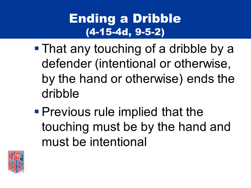 Ending a Dribble (4-15-4d, 9-5-2)  That any touching of a dribble by a defender (intentional or otherwise, by the hand or otherwise) ends the dribble  Previous rule implied that the touching must be by the hand and must be intentional