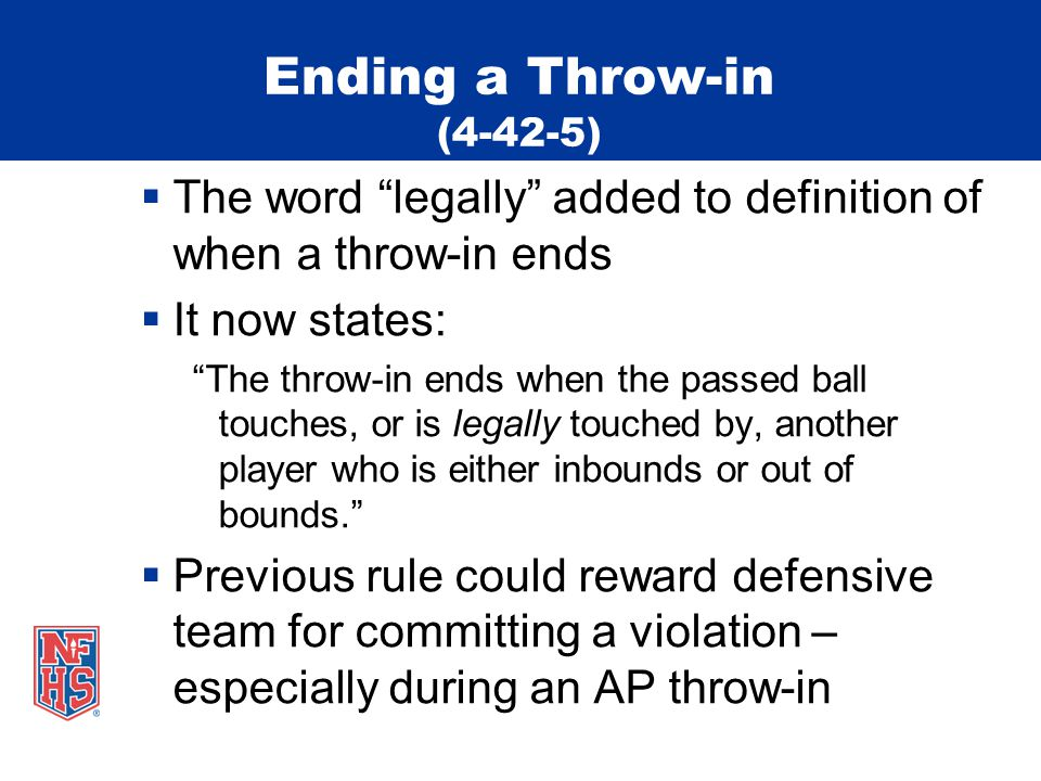 Ending a Throw-in (4-42-5)  The word legally added to definition of when a throw-in ends  It now states: The throw-in ends when the passed ball touches, or is legally touched by, another player who is either inbounds or out of bounds.  Previous rule could reward defensive team for committing a violation – especially during an AP throw-in