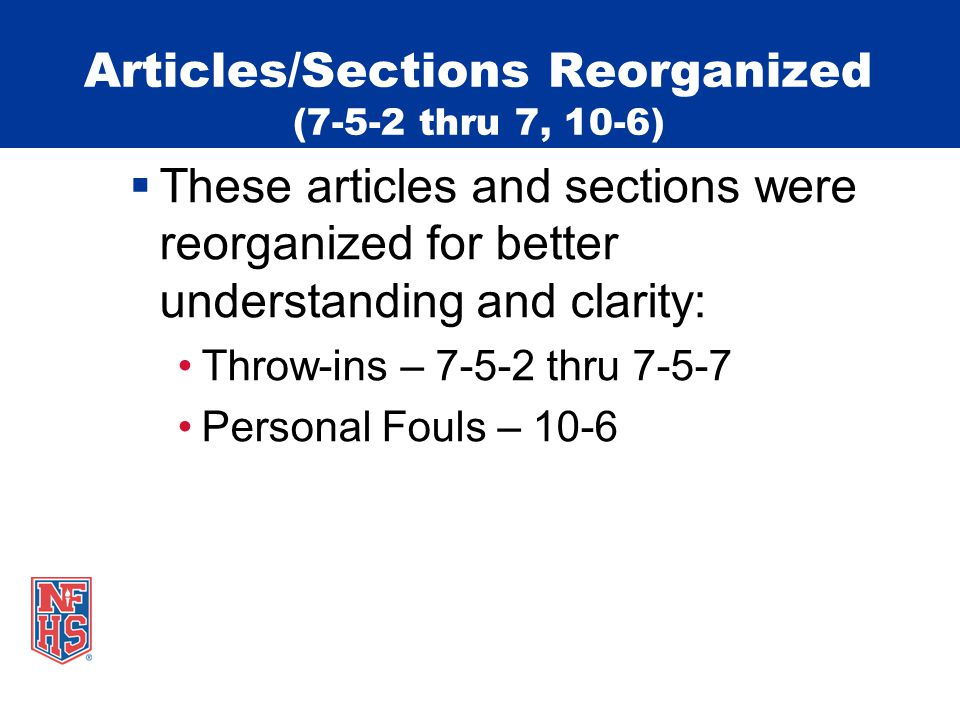 Articles/Sections Reorganized (7-5-2 thru 7, 10-6)  These articles and sections were reorganized for better understanding and clarity: Throw-ins – 7-5-2 thru 7-5-7 Personal Fouls – 10-6