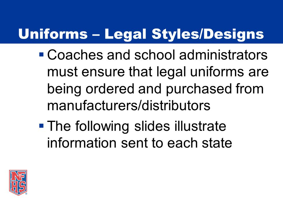 Uniforms – Legal Styles/Designs  Coaches and school administrators must ensure that legal uniforms are being ordered and purchased from manufacturers/distributors  The following slides illustrate information sent to each state