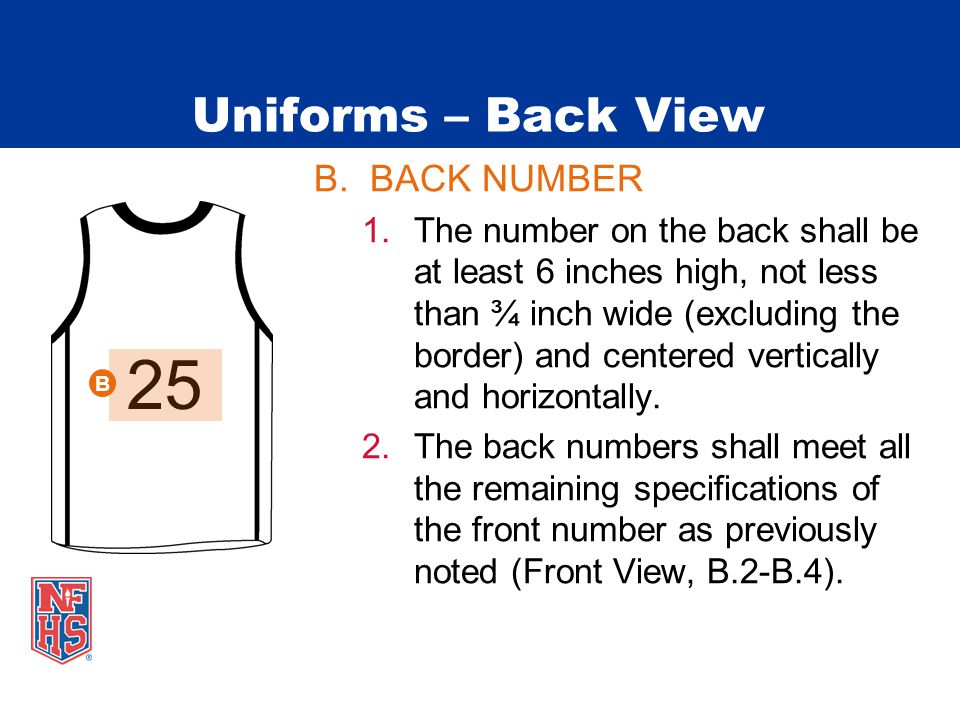 Uniforms – Back View B.BACK NUMBER 1.The number on the back shall be at least 6 inches high, not less than ¾ inch wide (excluding the border) and centered vertically and horizontally.