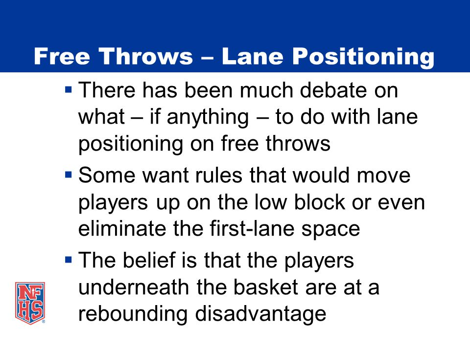 Free Throws – Lane Positioning  There has been much debate on what – if anything – to do with lane positioning on free throws  Some want rules that would move players up on the low block or even eliminate the first-lane space  The belief is that the players underneath the basket are at a rebounding disadvantage
