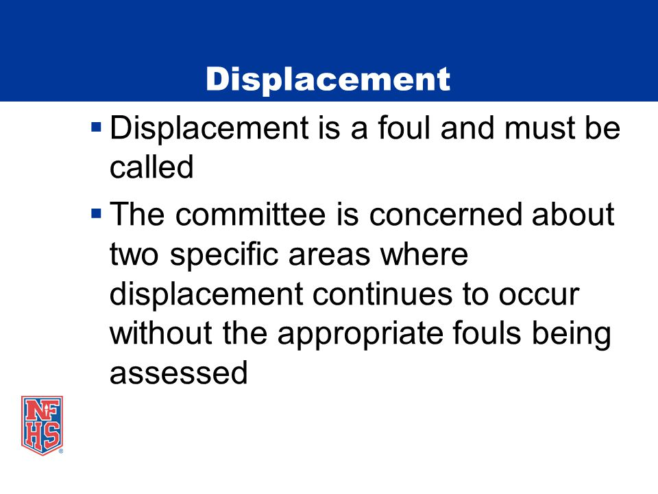 Displacement  Displacement is a foul and must be called  The committee is concerned about two specific areas where displacement continues to occur without the appropriate fouls being assessed