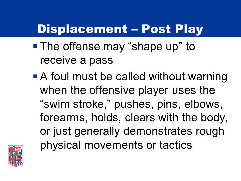 Displacement – Post Play  The offense may shape up to receive a pass  A foul must be called without warning when the offensive player uses the swim stroke, pushes, pins, elbows, forearms, holds, clears with the body, or just generally demonstrates rough physical movements or tactics