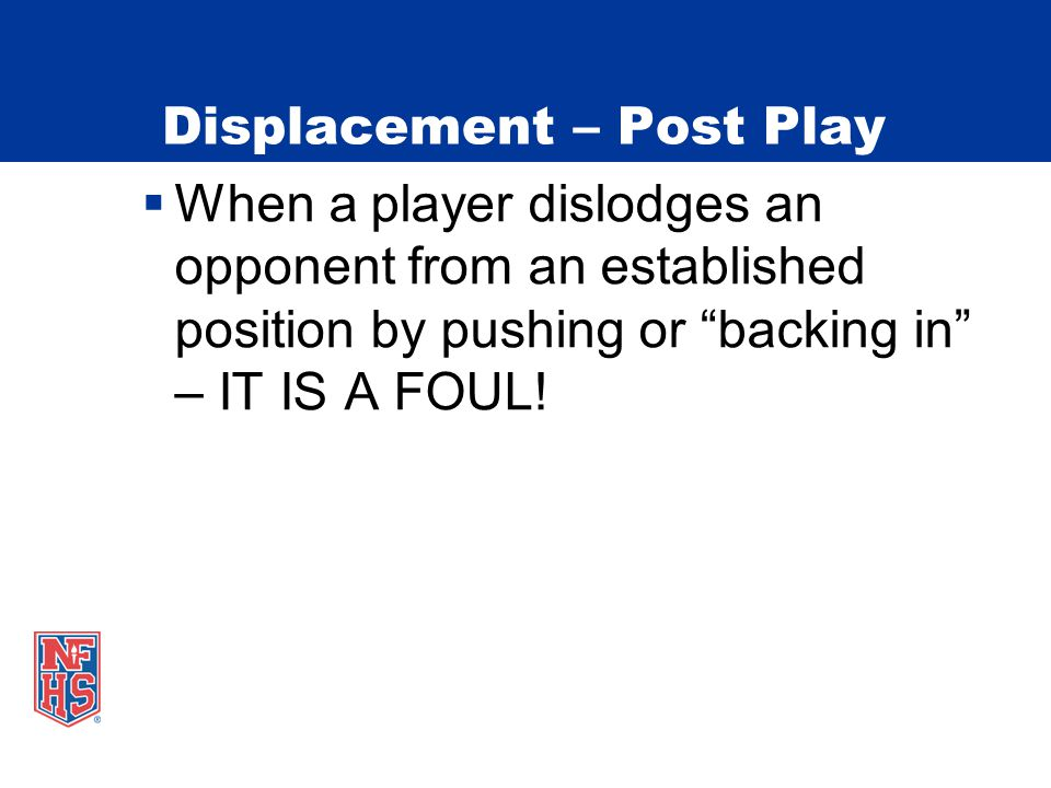 Displacement – Post Play  When a player dislodges an opponent from an established position by pushing or backing in – IT IS A FOUL!