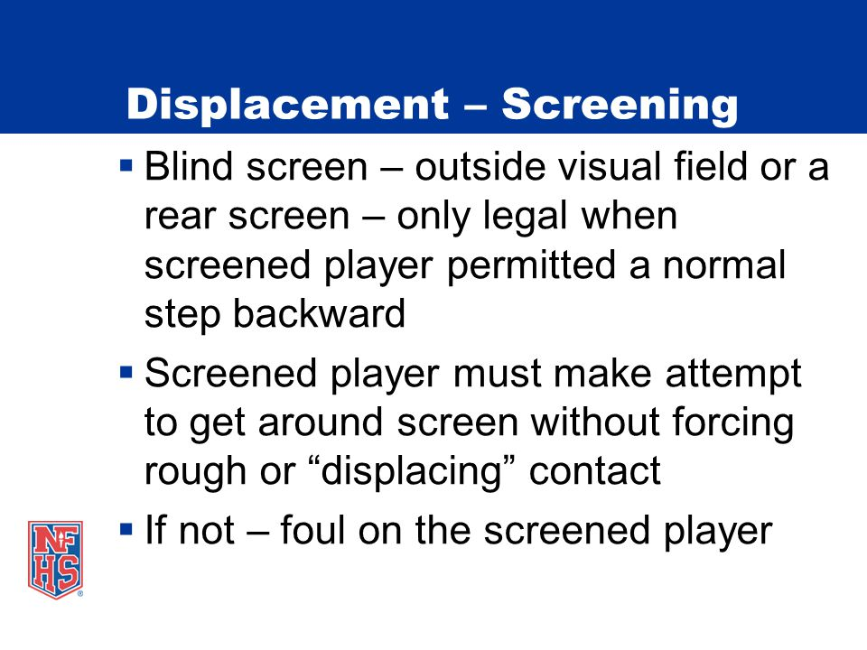 Displacement – Screening  Blind screen – outside visual field or a rear screen – only legal when screened player permitted a normal step backward  Screened player must make attempt to get around screen without forcing rough or displacing contact  If not – foul on the screened player
