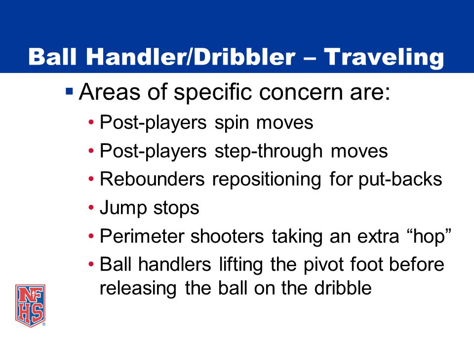 Ball Handler/Dribbler – Traveling  Areas of specific concern are: Post-players spin moves Post-players step-through moves Rebounders repositioning for put-backs Jump stops Perimeter shooters taking an extra hop Ball handlers lifting the pivot foot before releasing the ball on the dribble