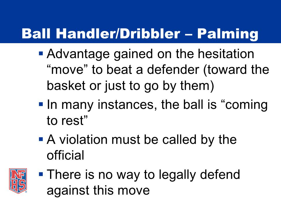 Ball Handler/Dribbler – Palming  Advantage gained on the hesitation move to beat a defender (toward the basket or just to go by them)  In many instances, the ball is coming to rest  A violation must be called by the official  There is no way to legally defend against this move