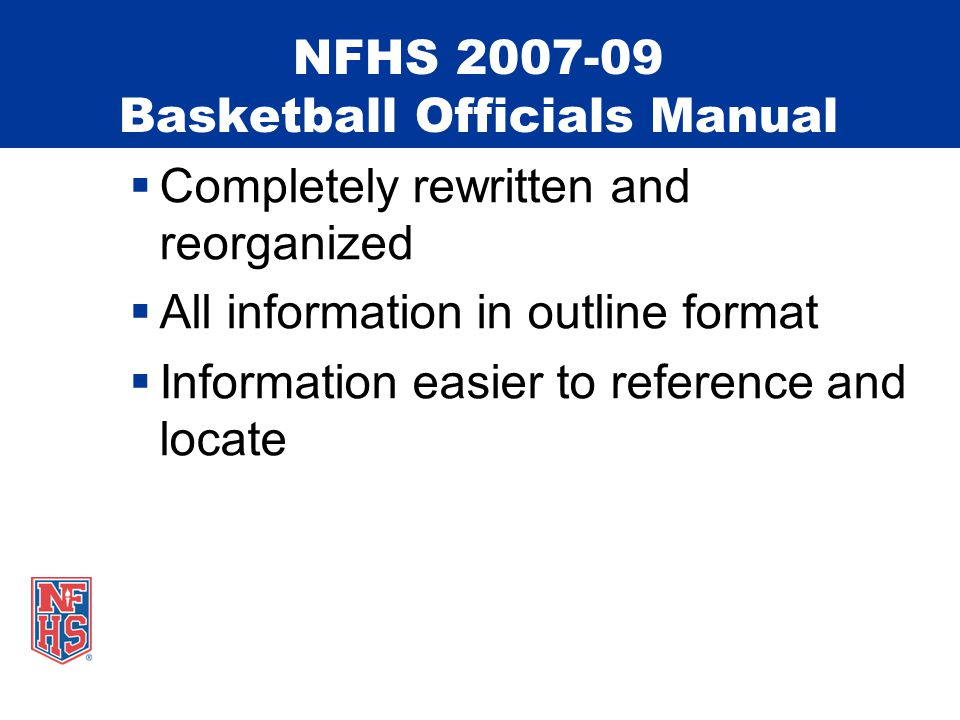 NFHS 2007-09 Basketball Officials Manual  Completely rewritten and reorganized  All information in outline format  Information easier to reference and locate
