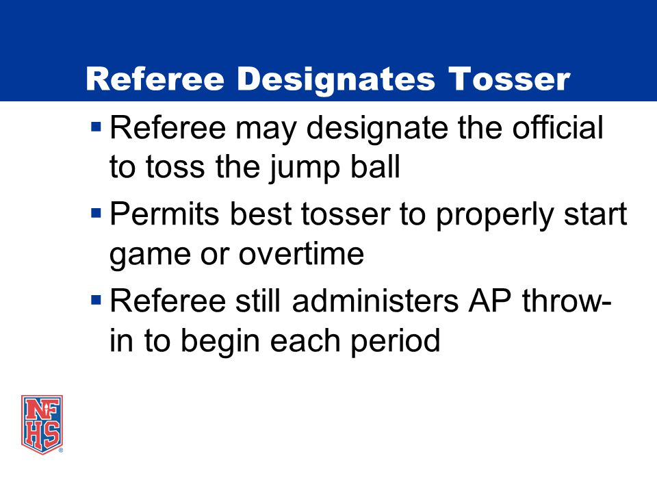Referee Designates Tosser  Referee may designate the official to toss the jump ball  Permits best tosser to properly start game or overtime  Referee still administers AP throw- in to begin each period