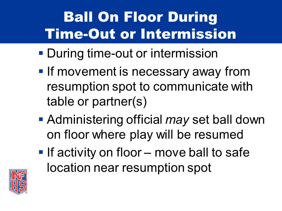 Ball On Floor During Time-Out or Intermission  During time-out or intermission  If movement is necessary away from resumption spot to communicate with table or partner(s)  Administering official may set ball down on floor where play will be resumed  If activity on floor – move ball to safe location near resumption spot