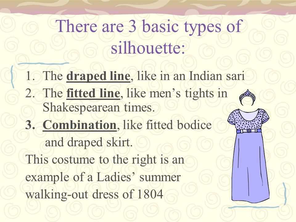 There are 3 basic types of silhouette: 1.The draped line, like in an Indian sari 2.The fitted line, like men's tights in Shakespearean times.