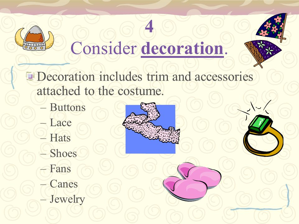 4 Consider decoration. Decoration includes trim and accessories attached to the costume. –Buttons –Lace –Hats –Shoes –Fans –Canes –Jewelry