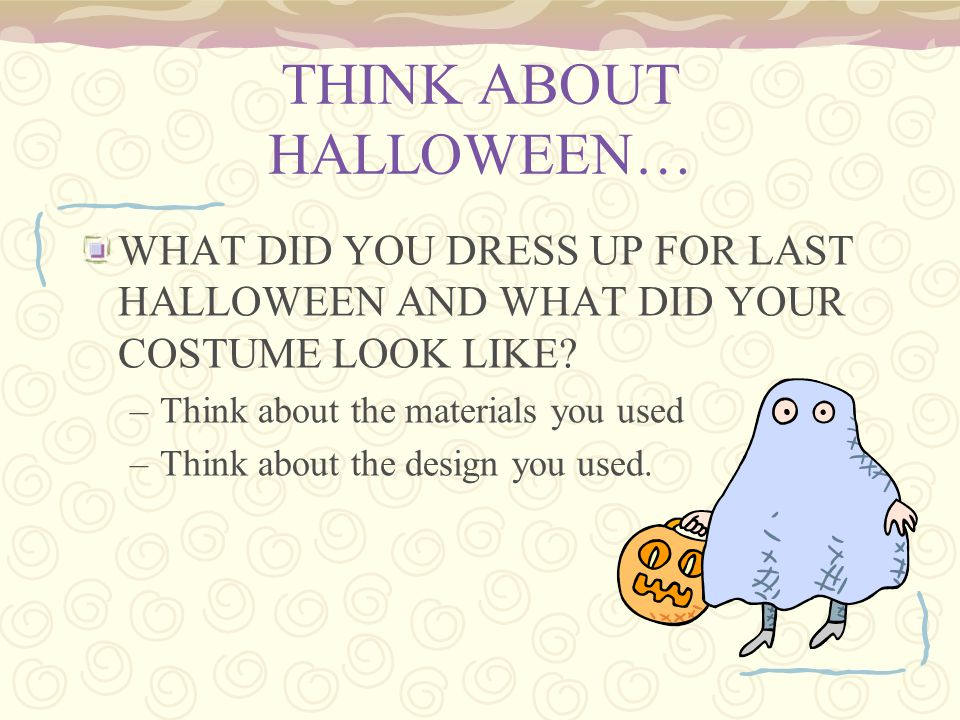 THINK ABOUT HALLOWEEN… WHAT DID YOU DRESS UP FOR LAST HALLOWEEN AND WHAT DID YOUR COSTUME LOOK LIKE? –Think about the materials you used –Think about
