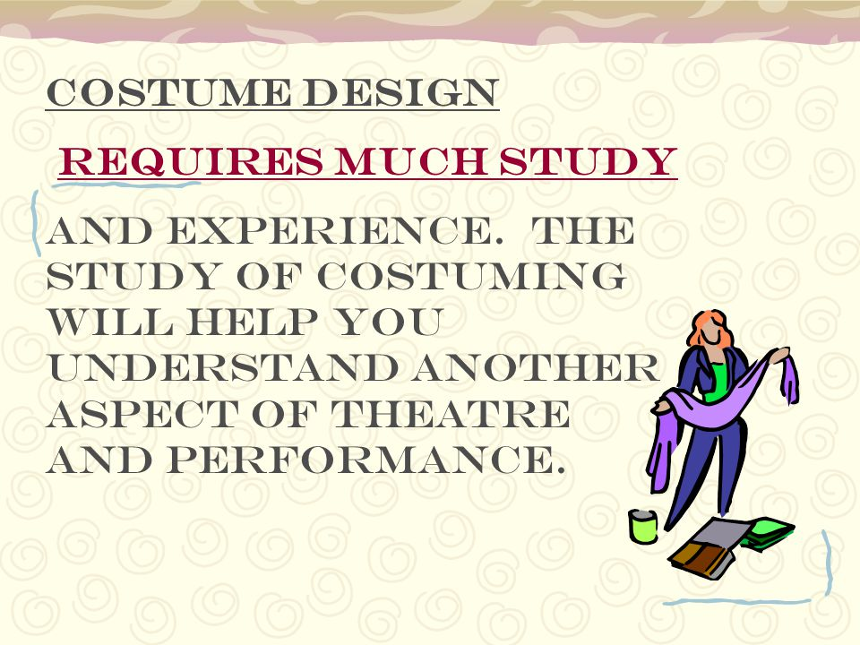 Costume design requires much study and experience. The study of costuming will help you understand another aspect of theatre and performance.