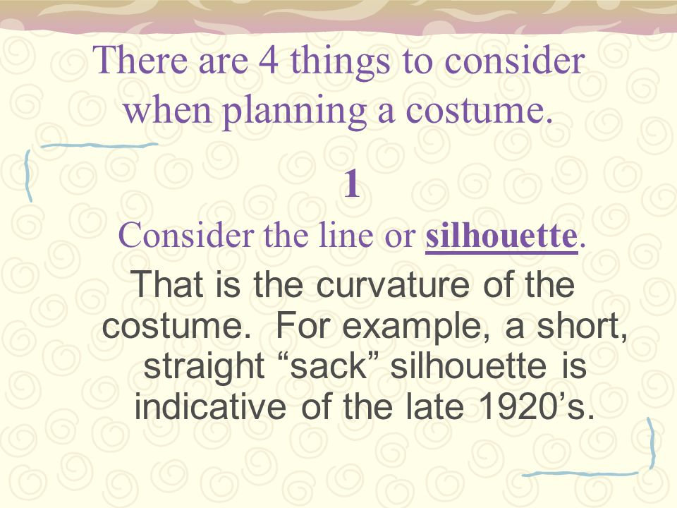 There are 4 things to consider when planning a costume. 1 Consider the line or silhouette. That is the curvature of the costume. For example, a short,