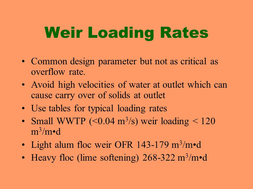 Weir Loading Rates Common design parameter but not as critical as overflow rate. Avoid high velocities of water at outlet which can cause carry over o