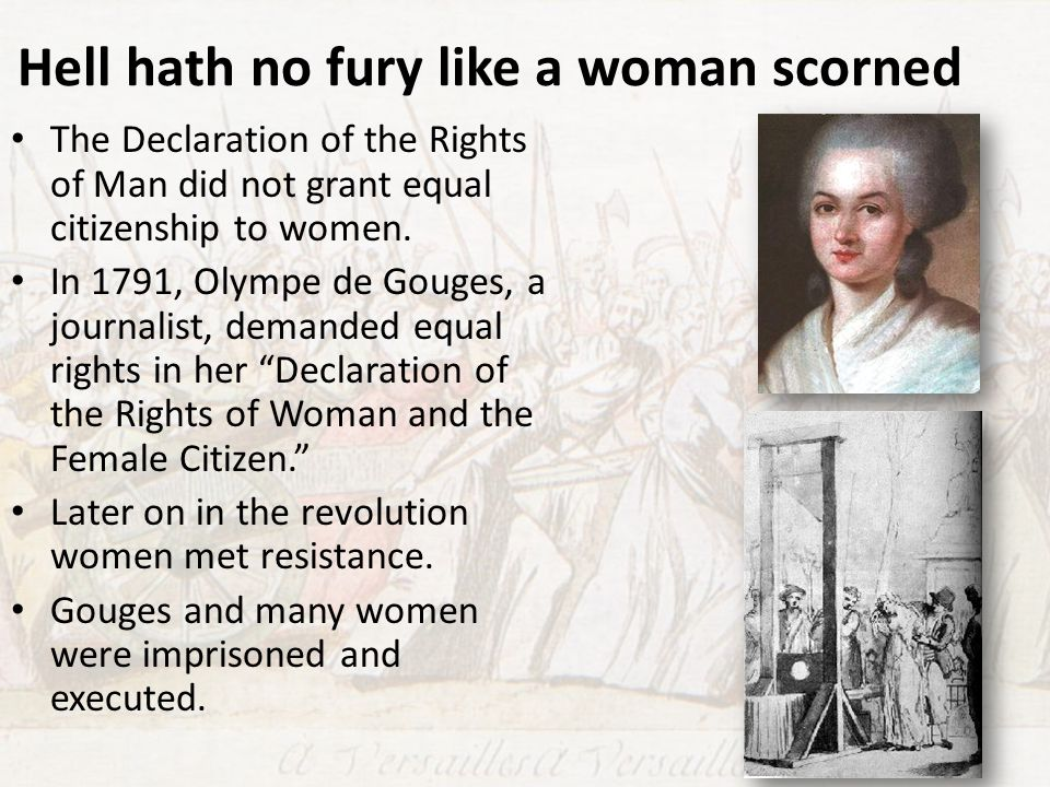 Hell hath no fury like a woman scorned The Declaration of the Rights of Man did not grant equal citizenship to women. In 1791, Olympe de Gouges, a jou