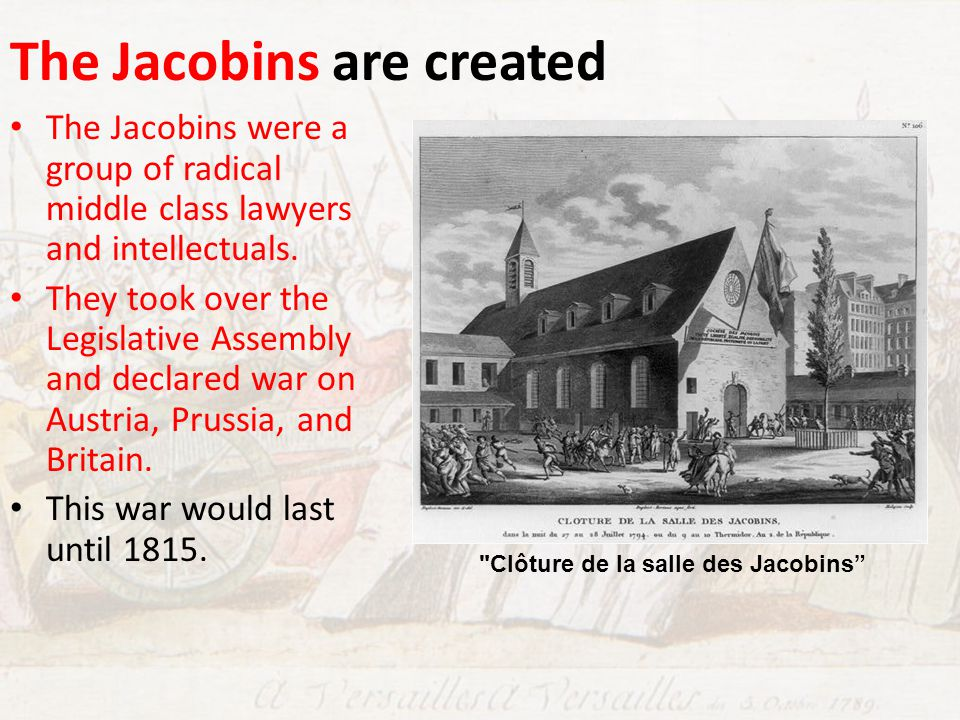 The Jacobins are created The Jacobins were a group of radical middle class lawyers and intellectuals. They took over the Legislative Assembly and decl