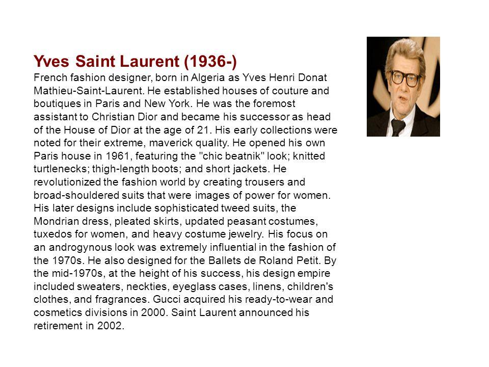 Yves Saint Laurent (1936-) French fashion designer, born in Algeria as Yves Henri Donat Mathieu-Saint-Laurent.