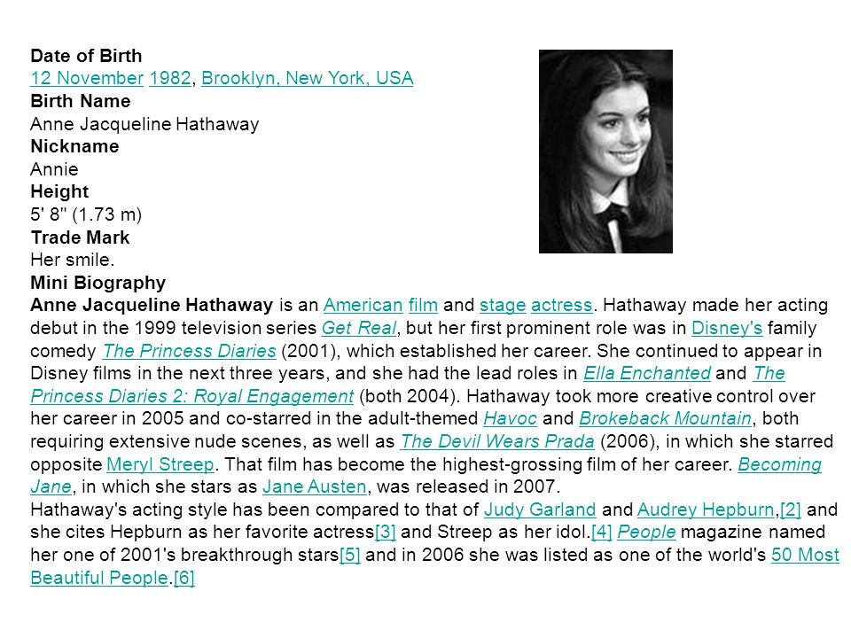 Date of Birth 12 November12 November 1982, Brooklyn, New York, USA1982Brooklyn, New York, USA Birth Name Anne Jacqueline Hathaway Nickname Annie Height 5 8 (1.73 m) Trade Mark Her smile.