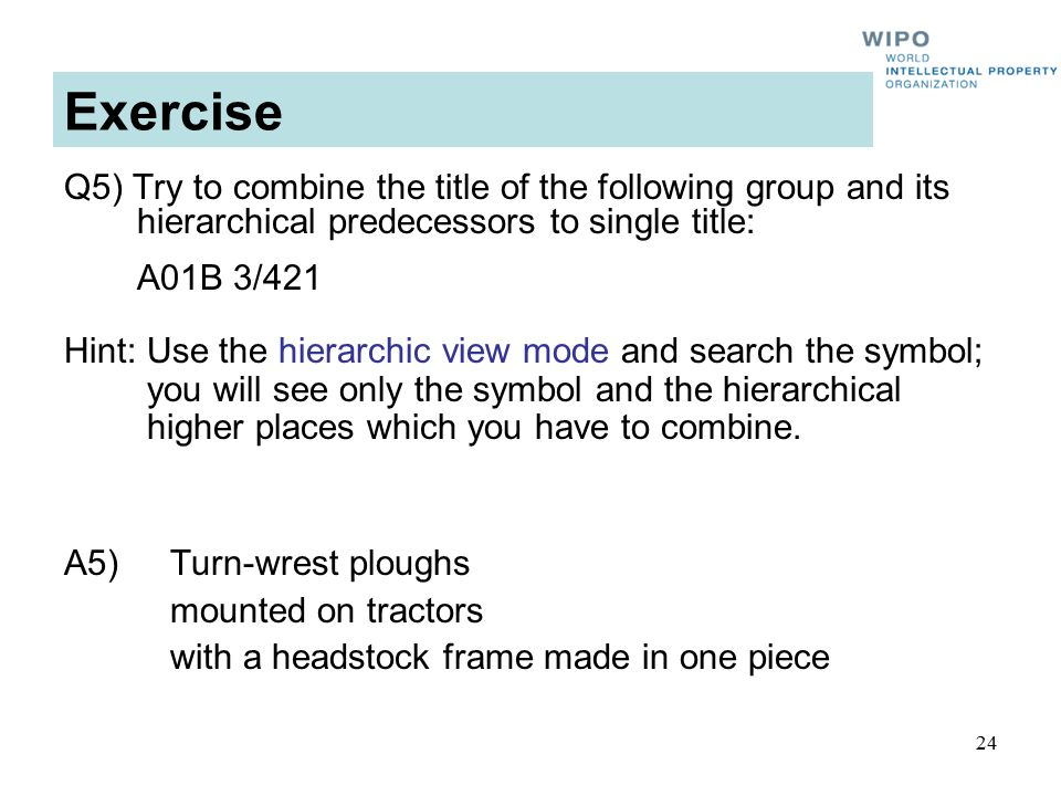 24 Exercise Q5) Try to combine the title of the following group and its hierarchical predecessors to single title: A01B 3/421 A5) Turn-wrest ploughs mounted on tractors with a headstock frame made in one piece Hint: Use the hierarchic view mode and search the symbol; you will see only the symbol and the hierarchical higher places which you have to combine.