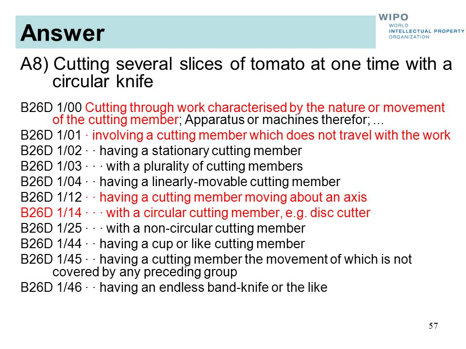 57 Answer A8) Cutting several slices of tomato at one time with a circular knife B26D 1/00 Cutting through work characterised by the nature or movement of the cutting member; Apparatus or machines therefor;...