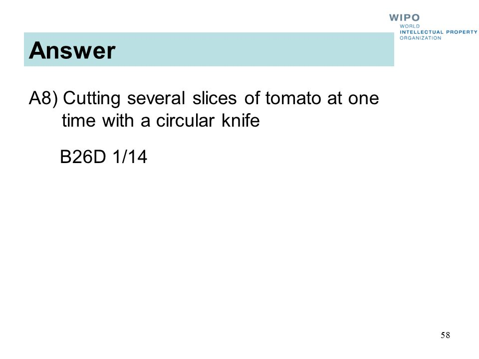 58 Answer A8) Cutting several slices of tomato at one time with a circular knife B26D 1/14