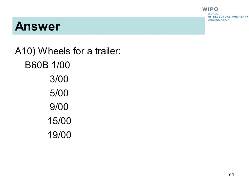65 Answer A10) Wheels for a trailer: B60B 1/00 3/00 5/00 9/00 15/00 19/00