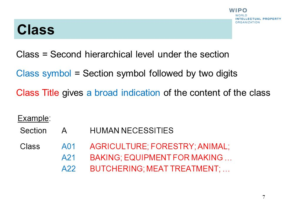 7 Class SectionAHUMAN NECESSITIES ClassA01AGRICULTURE; FORESTRY; ANIMAL; A21BAKING; EQUIPMENT FOR MAKING … A22BUTCHERING; MEAT TREATMENT; … Example: Class = Second hierarchical level under the section Class symbol = Section symbol followed by two digits Class Title gives a broad indication of the content of the class
