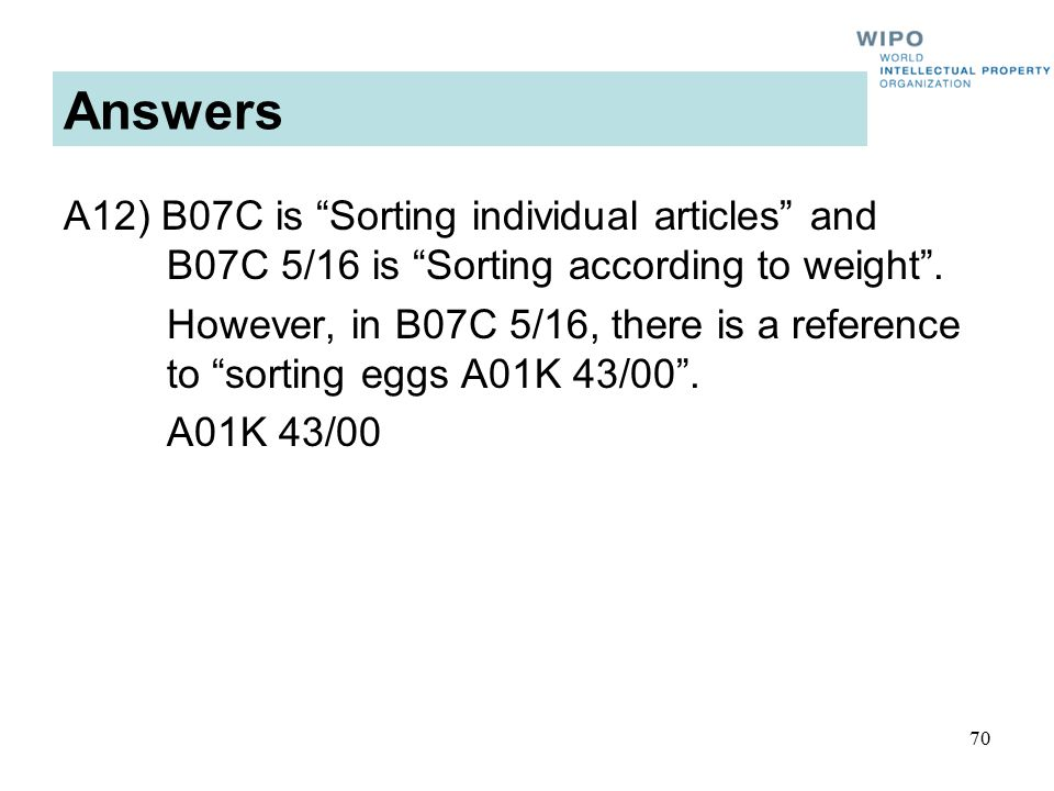 70 Answers A12) B07C is Sorting individual articles and B07C 5/16 is Sorting according to weight .