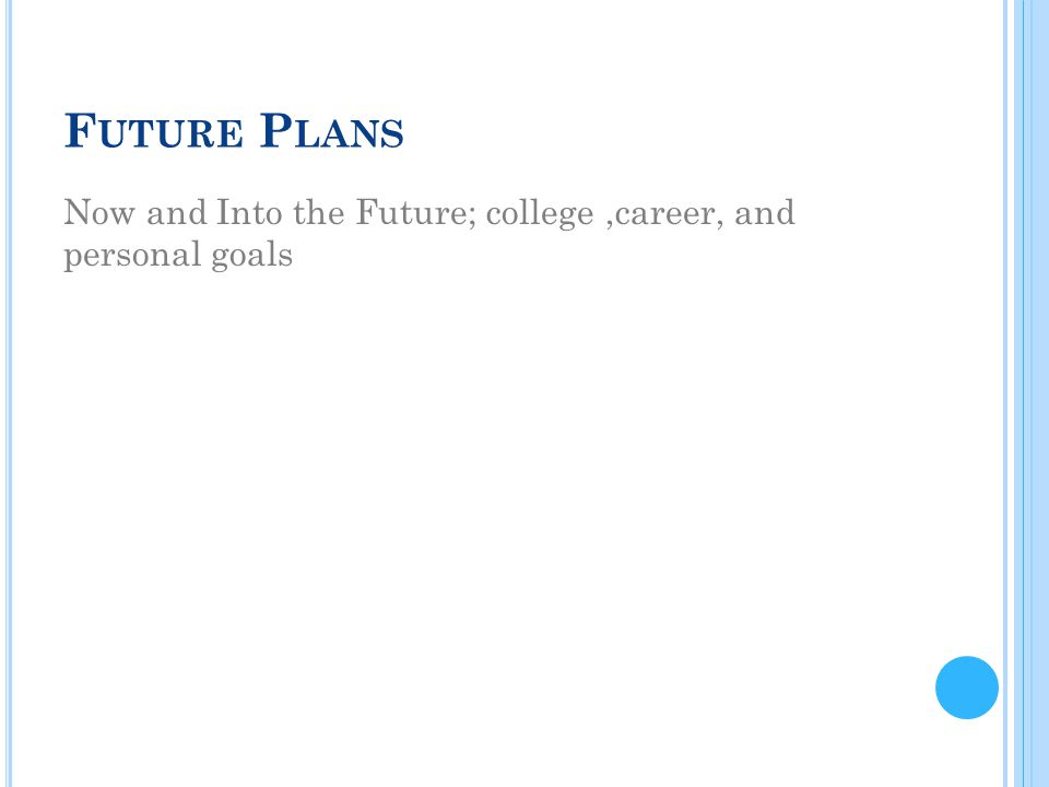 F UTURE P LANS Now and Into the Future; college,career, and personal goals