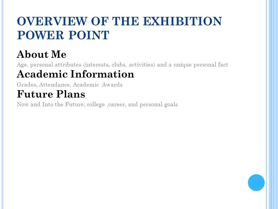OVERVIEW OF THE EXHIBITION POWER POINT About Me Age, personal attributes (interests, clubs, activities) and a unique personal fact Academic Information Grades, Attendance, Academic Awards Future Plans Now and Into the Future; college,career, and personal goals