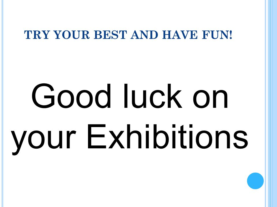 TRY YOUR BEST AND HAVE FUN! Good luck on your Exhibitions