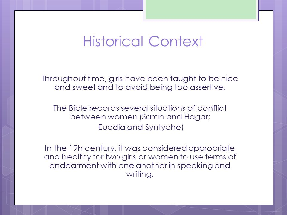 Historical Context Throughout time, girls have been taught to be nice and sweet and to avoid being too assertive. The Bible records several situations