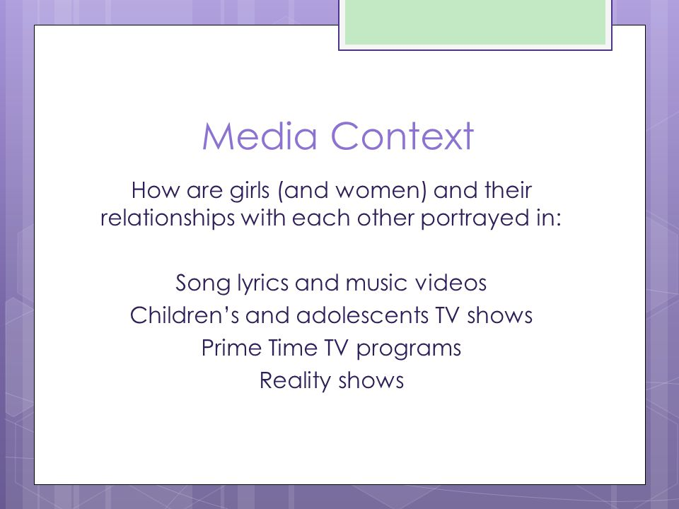 Media Context How are girls (and women) and their relationships with each other portrayed in: Song lyrics and music videos Children's and adolescents TV shows Prime Time TV programs Reality shows