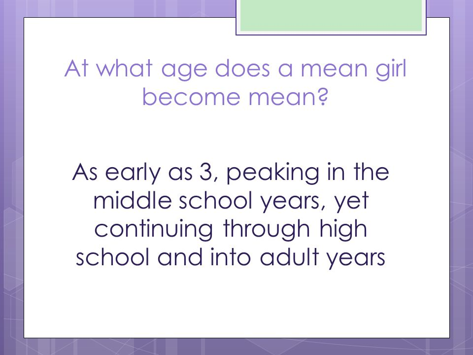 At what age does a mean girl become mean? As early as 3, peaking in the middle school years, yet continuing through high school and into adult years