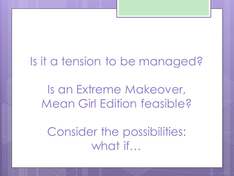 Is it a tension to be managed. Is an Extreme Makeover, Mean Girl Edition feasible.